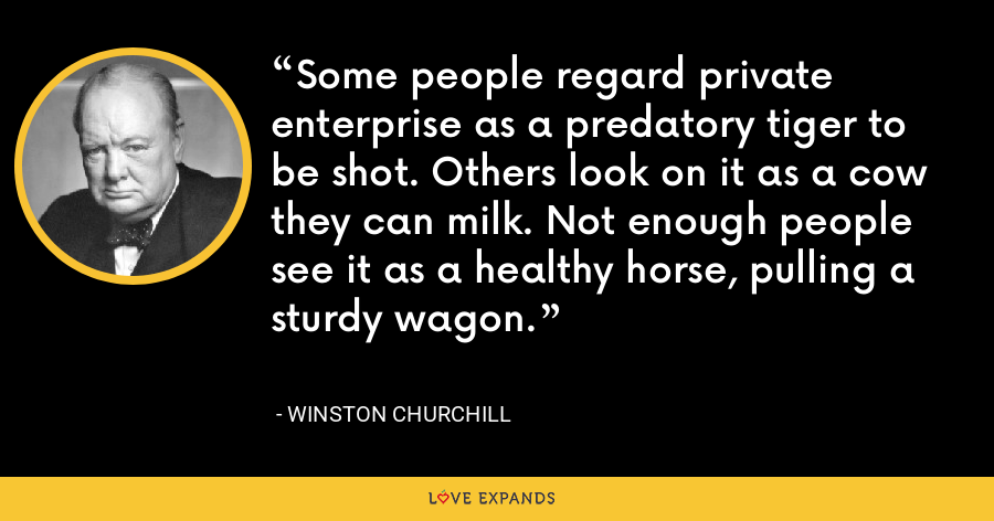 Some people regard private enterprise as a predatory tiger to be shot. Others look on it as a cow they can milk. Not enough people see it as a healthy horse, pulling a sturdy wagon. - Winston Churchill