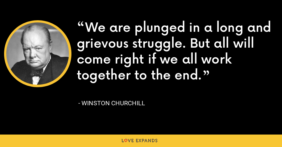 We are plunged in a long and grievous struggle. But all will come right if we all work together to the end. - Winston Churchill