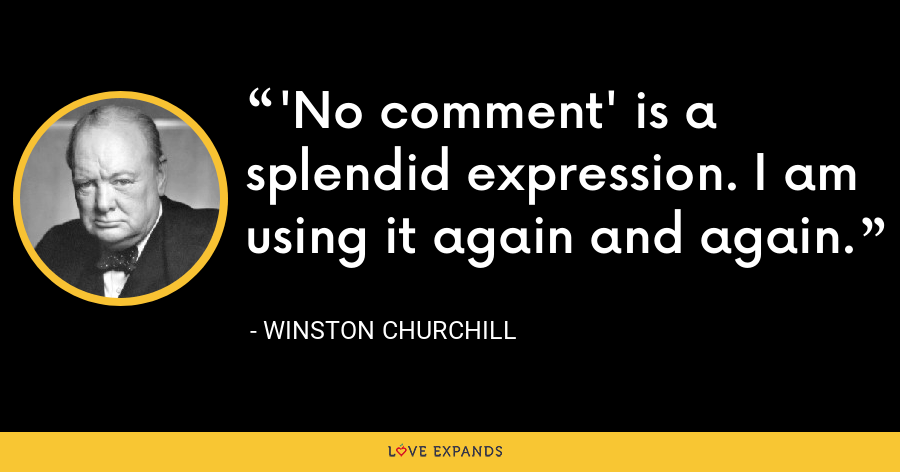 'No comment' is a splendid expression. I am using it again and again. - Winston Churchill