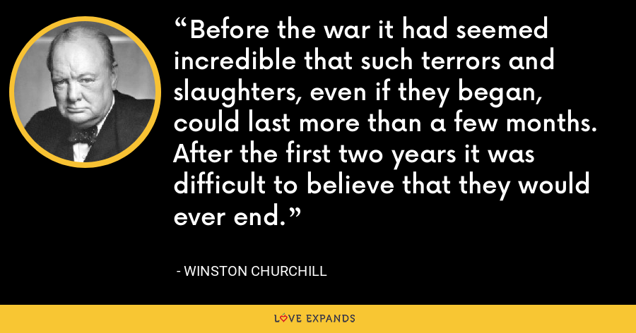Before the war it had seemed incredible that such terrors and slaughters, even if they began, could last more than a few months. After the first two years it was difficult to believe that they would ever end. - Winston Churchill