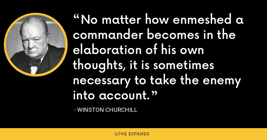 No matter how enmeshed a commander becomes in the elaboration of his own thoughts, it is sometimes necessary to take the enemy into account. - Winston Churchill
