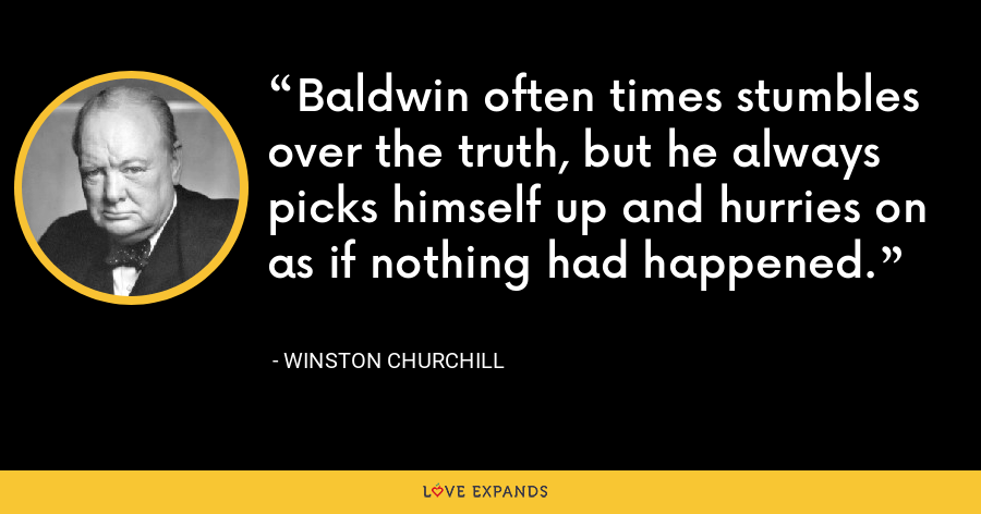 Baldwin often times stumbles over the truth, but he always picks himself up and hurries on as if nothing had happened. - Winston Churchill
