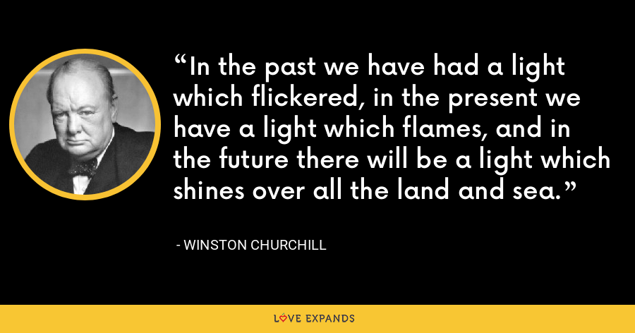 In the past we have had a light which flickered, in the present we have a light which flames, and in the future there will be a light which shines over all the land and sea. - Winston Churchill