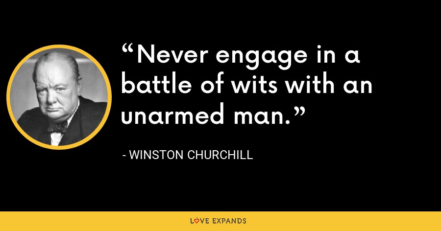 Never engage in a battle of wits with an unarmed man. - Winston Churchill