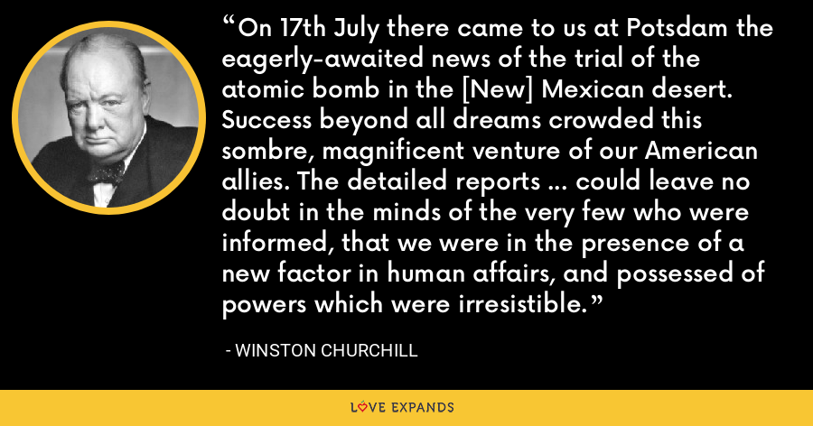 On 17th July there came to us at Potsdam the eagerly-awaited news of the trial of the atomic bomb in the [New] Mexican desert. Success beyond all dreams crowded this sombre, magnificent venture of our American allies. The detailed reports ... could leave no doubt in the minds of the very few who were informed, that we were in the presence of a new factor in human affairs, and possessed of powers which were irresistible. - Winston Churchill