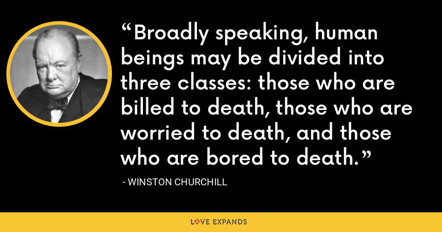 Broadly speaking, human beings may be divided into three classes: those who are billed to death, those who are worried to death, and those who are bored to death. - Winston Churchill