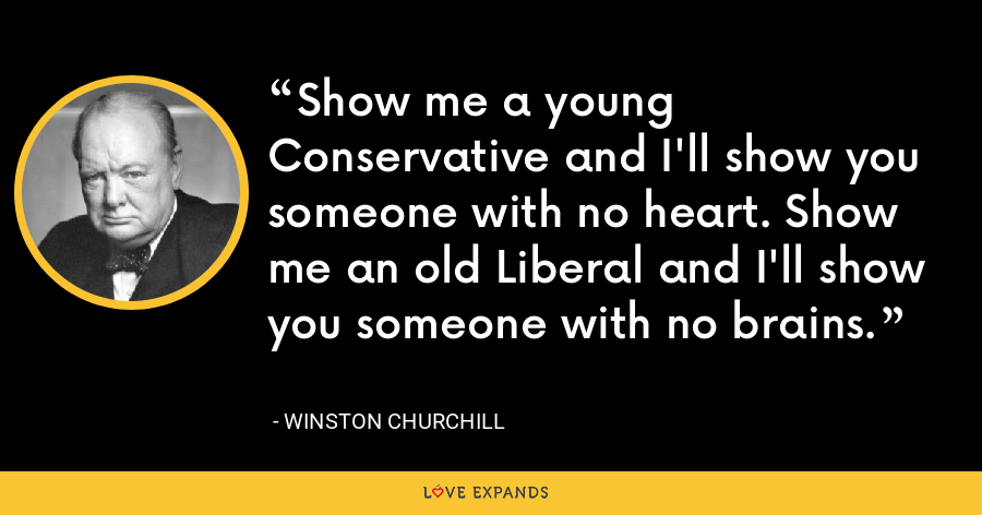 Show me a young Conservative and I'll show you someone with no heart. Show me an old Liberal and I'll show you someone with no brains. - Winston Churchill