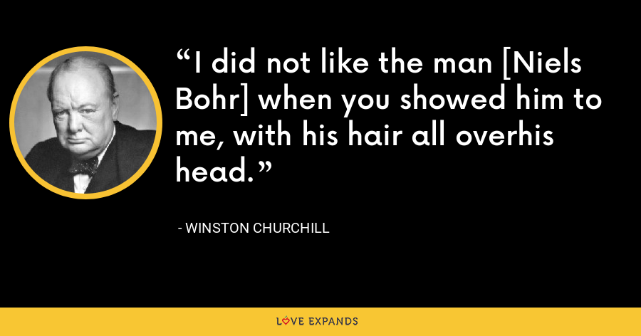 I did not like the man [Niels Bohr] when you showed him to me, with his hair all overhis head. - Winston Churchill