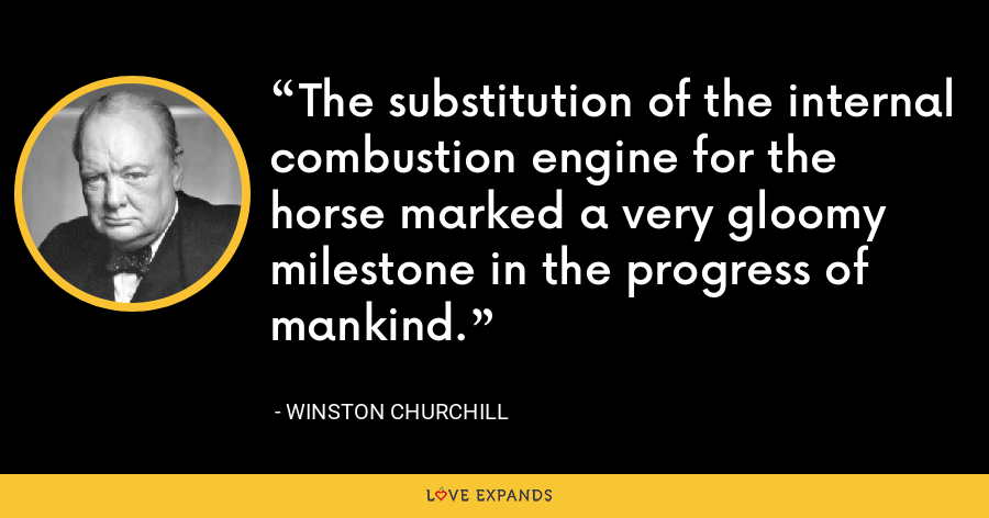 The substitution of the internal combustion engine for the horse marked a very gloomy milestone in the progress of mankind. - Winston Churchill