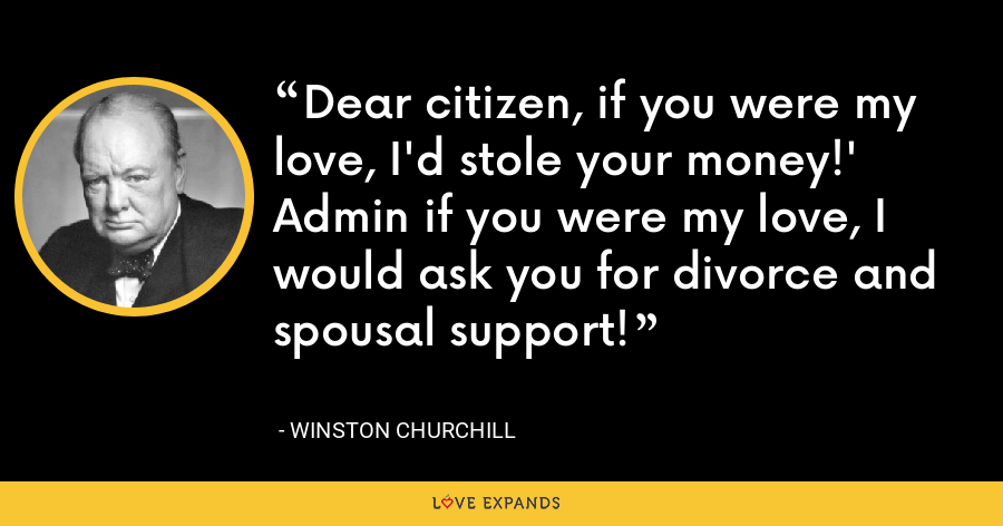 Dear citizen, if you were my love, I'd stole your money!' Admin if you were my love, I would ask you for divorce and spousal support! - Winston Churchill