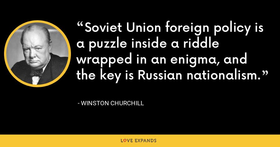 Soviet Union foreign policy is a puzzle inside a riddle wrapped in an enigma, and the key is Russian nationalism. - Winston Churchill