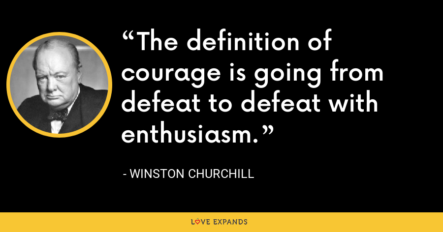 The definition of courage is going from defeat to defeat with enthusiasm. - Winston Churchill