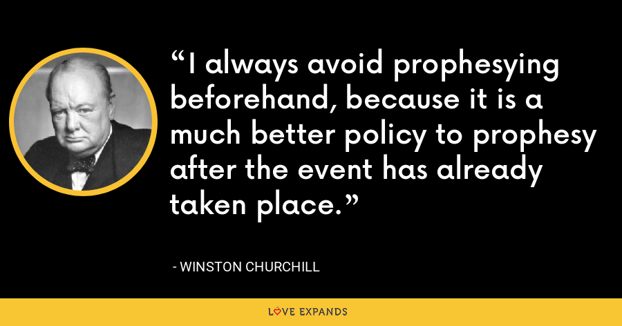 I always avoid prophesying beforehand, because it is a much better policy to prophesy after the event has already taken place. - Winston Churchill