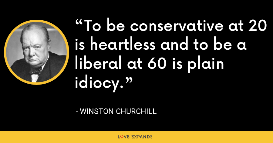 To be conservative at 20 is heartless and to be a liberal at 60 is plain idiocy. - Winston Churchill