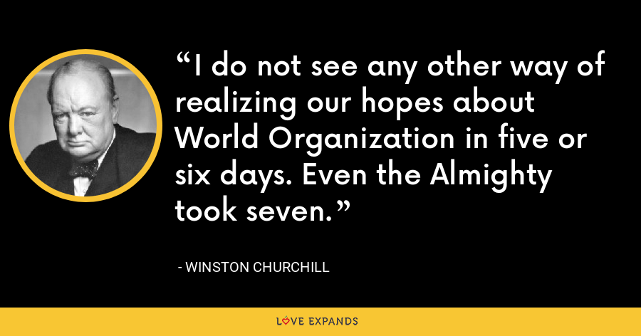 I do not see any other way of realizing our hopes about World Organization in five or six days. Even the Almighty took seven. - Winston Churchill