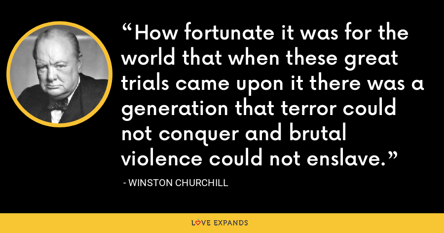 How fortunate it was for the world that when these great trials came upon it there was a generation that terror could not conquer and brutal violence could not enslave. - Winston Churchill