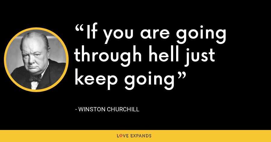 If you are going through hell just keep going - Winston Churchill