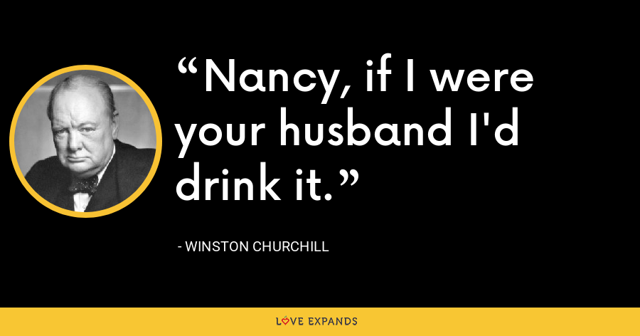 Nancy, if I were your husband I'd drink it. - Winston Churchill