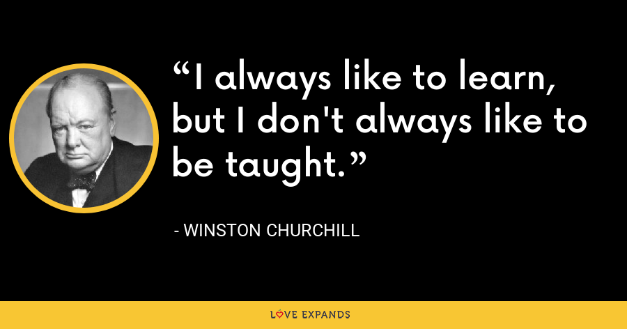 I always like to learn, but I don't always like to be taught. - Winston Churchill