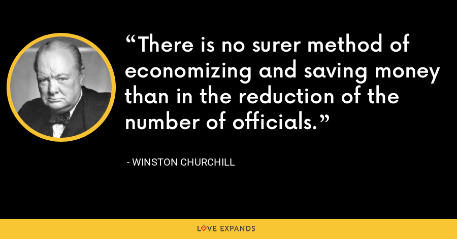 There is no surer method of economizing and saving money than in the reduction of the number of officials. - Winston Churchill