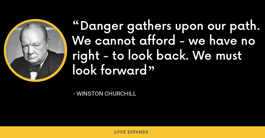 Danger gathers upon our path. We cannot afford - we have no right - to look back. We must look forward - Winston Churchill
