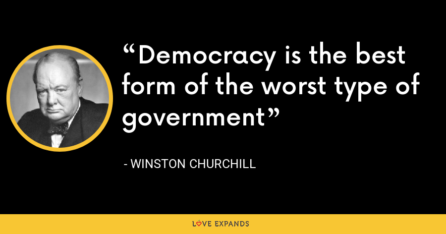 Democracy is the best form of the worst type of government - Winston Churchill