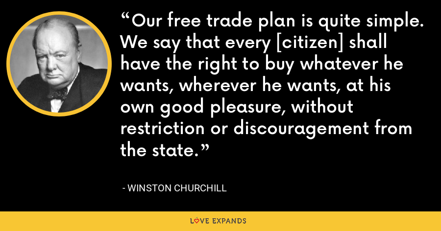 Our free trade plan is quite simple. We say that every [citizen] shall have the right to buy whatever he wants, wherever he wants, at his own good pleasure, without restriction or discouragement from the state. - Winston Churchill