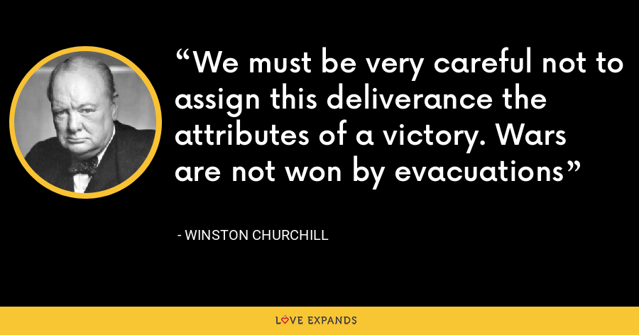 We must be very careful not to assign this deliverance the attributes of a victory. Wars are not won by evacuations - Winston Churchill