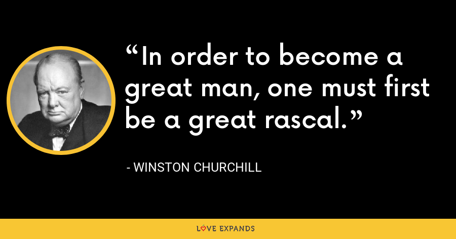 In order to become a great man, one must first  be a great rascal. - Winston Churchill