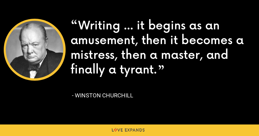 Writing ... it begins as an amusement, then it becomes a mistress, then a master, and finally a tyrant. - Winston Churchill