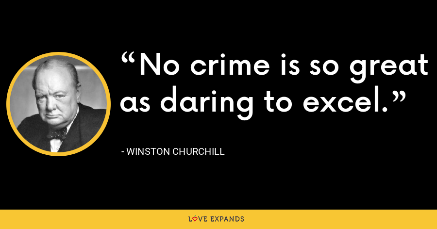 No crime is so great as daring to excel. - Winston Churchill