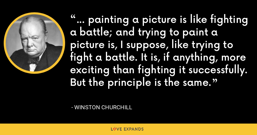 ... painting a picture is like fighting a battle; and trying to paint a picture is, I suppose, like trying to fight a battle. It is, if anything, more exciting than fighting it successfully. But the principle is the same. - Winston Churchill