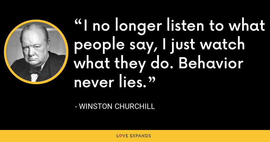 I no longer listen to what people say, I just watch what they do. Behavior never lies. - Winston Churchill