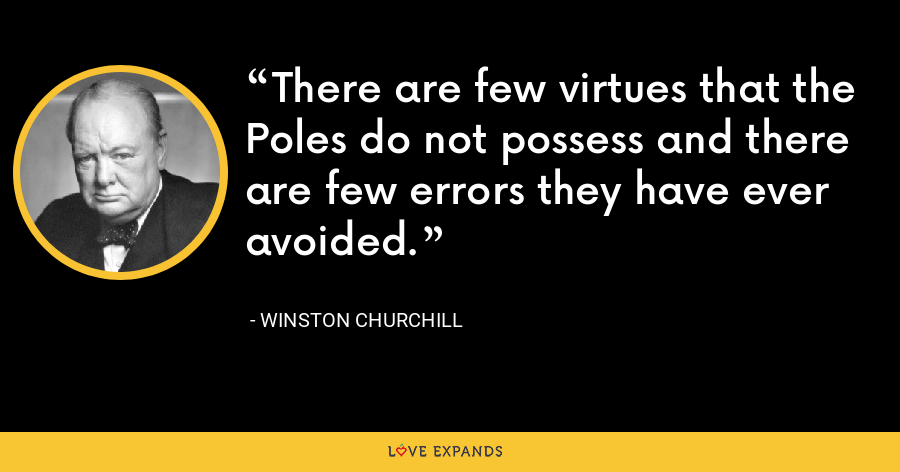 There are few virtues that the Poles do not possess and there are few errors they have ever avoided. - Winston Churchill