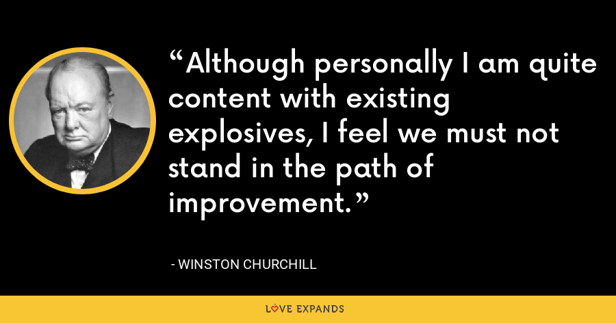 Although personally I am quite content with existing explosives, I feel we must not stand in the path of improvement. - Winston Churchill
