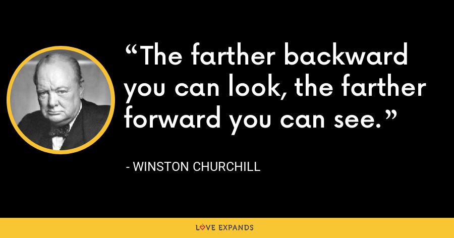The farther backward you can look, the farther forward you can see. - Winston Churchill