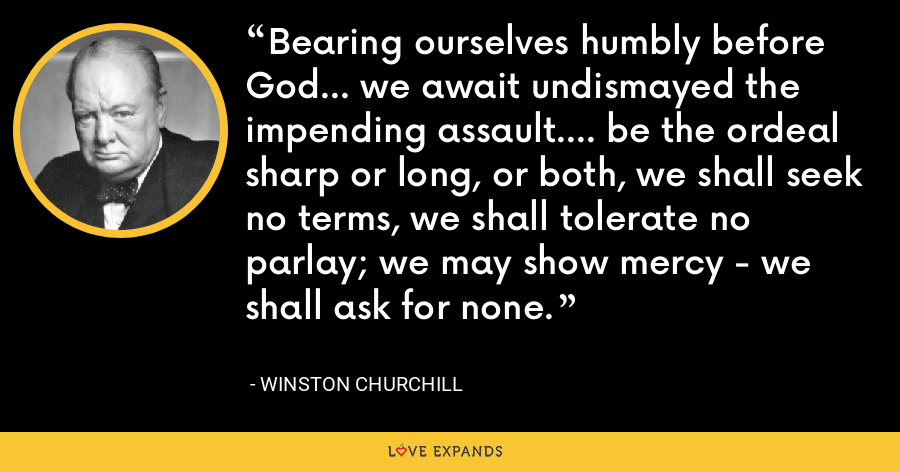 Bearing ourselves humbly before God... we await undismayed the impending assault.... be the ordeal sharp or long, or both, we shall seek no terms, we shall tolerate no parlay; we may show mercy - we shall ask for none. - Winston Churchill