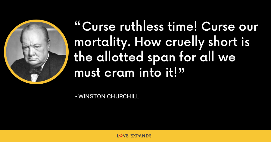 Curse ruthless time! Curse our mortality. How cruelly short is the allotted span for all we must cram into it! - Winston Churchill