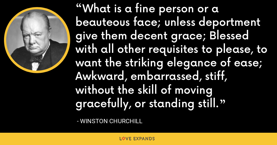 What is a fine person or a beauteous face,Unless deportment give them decent grace;Blessed with all other requisites to please,To want the striking elegance of ease;Awkward, embarrassed, stiff, without the skillOf moving gracefully, or standing still. - Winston Churchill