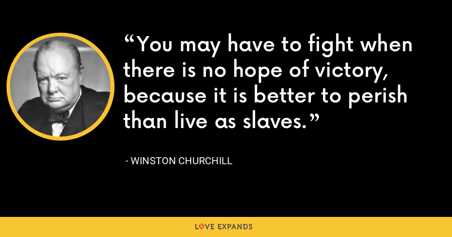 You may have to fight when there is no hope of victory, because it is better to perish than live as slaves. - Winston Churchill