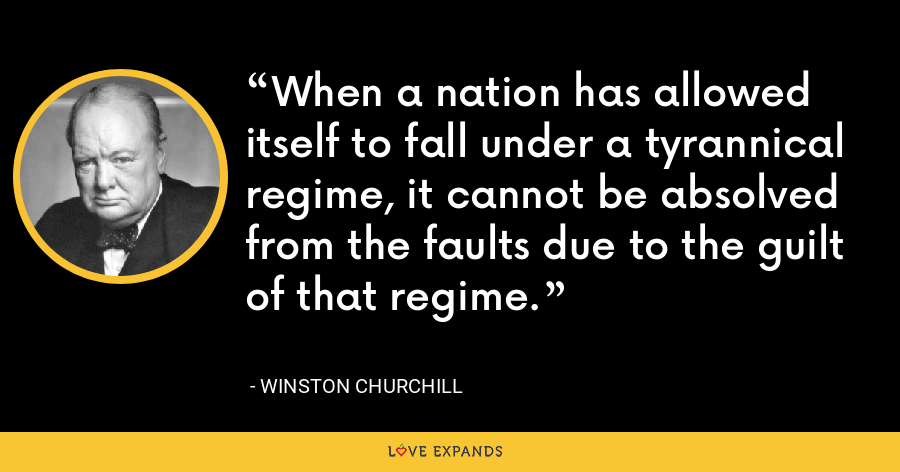 When a nation has allowed itself to fall under a tyrannical regime, it cannot be absolved from the faults due to the guilt of that regime. - Winston Churchill
