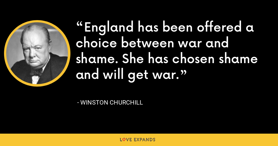 England has been offered a choice between war and shame. She has chosen shame and will get war. - Winston Churchill