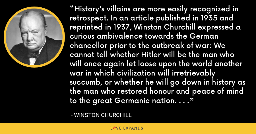 History's villains are more easily recognized in retrospect. In an article published in 1935 and reprinted in 1937, Winston Churchill expressed a curious ambivalence towards the German chancellor prior to the outbreak of war: We cannot tell whether Hitler will be the man who will once again let loose upon the world another war in which civilization will irretrievably succumb, or whether he will go down in history as the man who restored honour and peace of mind to the great Germanic nation. . . . - Winston Churchill