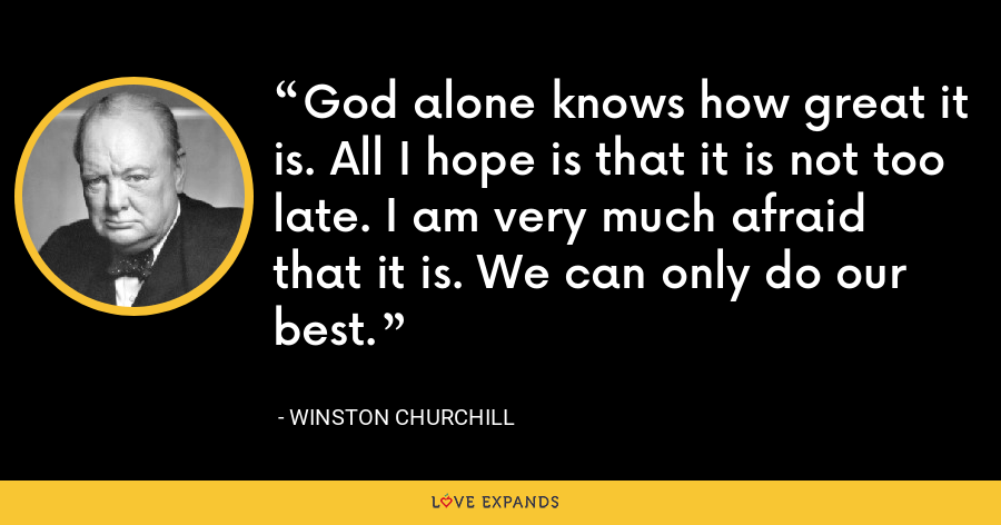 God alone knows how great it is. All I hope is that it is not too late. I am very much afraid that it is. We can only do our best. - Winston Churchill