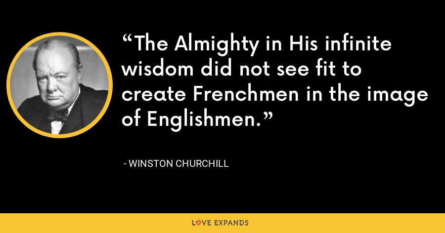 The Almighty in His infinite wisdom did not see fit to create Frenchmen in the image of Englishmen. - Winston Churchill