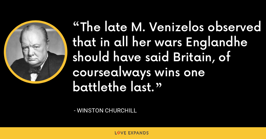 The late M. Venizelos observed that in all her wars Englandhe should have said Britain, of coursealways wins one battlethe last. - Winston Churchill