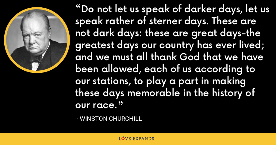 Do not let us speak of darker days, let us speak rather of sterner days. These are not dark days: these are great days-the greatest days our country has ever lived; and we must all thank God that we have been allowed, each of us according to our stations, to play a part in making these days memorable in the history of our race. - Winston Churchill