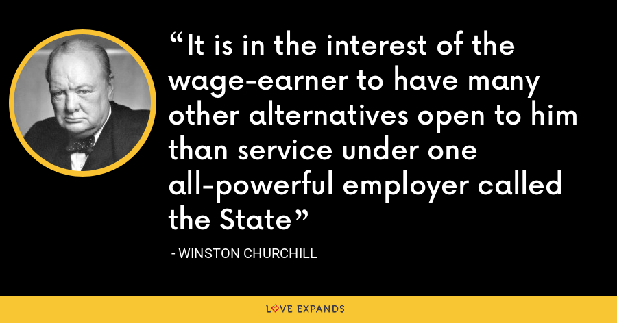 It is in the interest of the wage-earner to have many other alternatives open to him than service under one all-powerful employer called the State - Winston Churchill