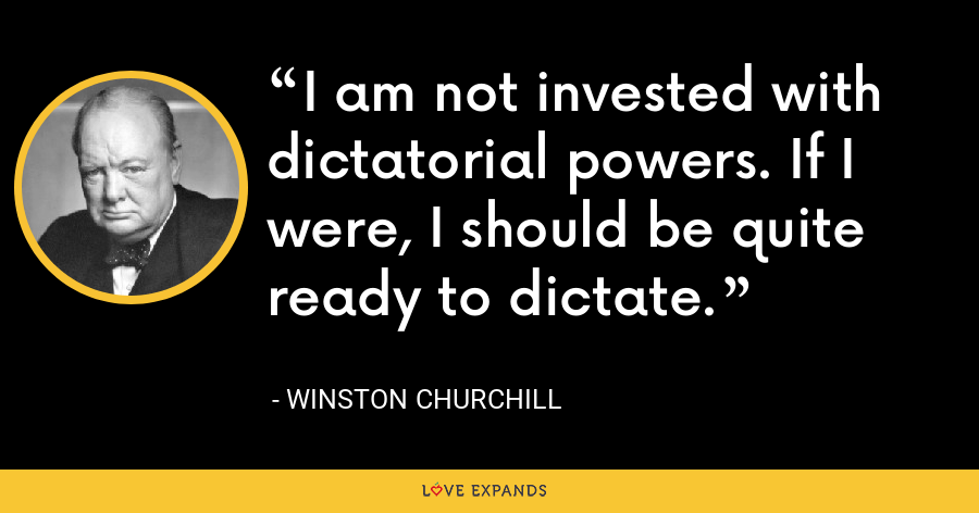 I am not invested with dictatorial powers. If I were, I should be quite ready to dictate. - Winston Churchill