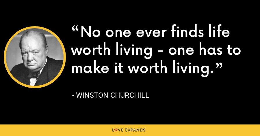 No one ever finds life worth living - one has to make it worth living. - Winston Churchill
